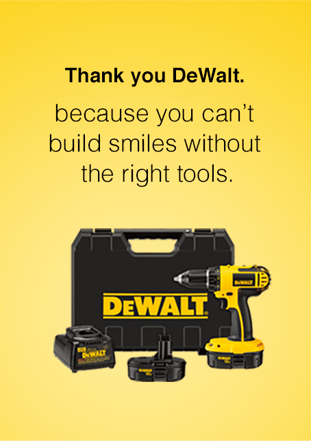 Thank you DeWalt. Because you can't build smiles without the right tools.